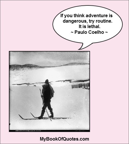 If you think adventure is dangerous, try routine. It is lethal. ~ Paulo Coelho