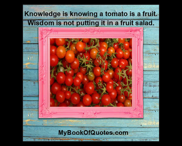 Knowledge is knowing a tomato is a fruit; Wisdom is not putting it in a fruit salad