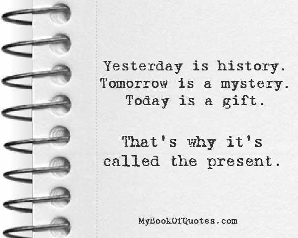 Yesterday is history Tomorrow is a mystery Today is a gift That's why it's the present