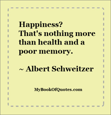 Happiness? That's nothing more than health and a poor memory. Albert Schweitzer