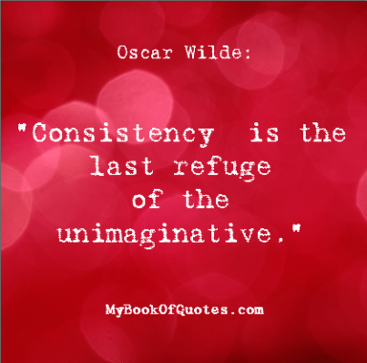 Consistency is the last refuge of the unimaginative Wilde