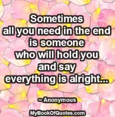 Sometimes all you need in the end is someone who will hold you and say everything is alright