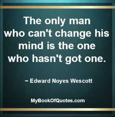 The only man who can change his mind is a man that's got one