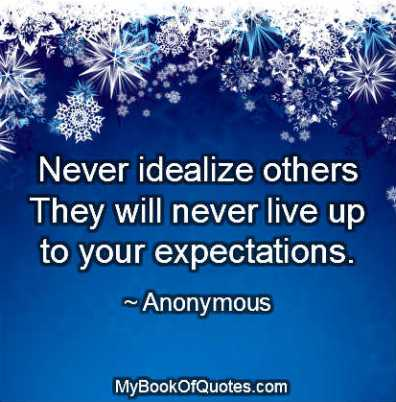 Never idealize others.They will never live up to your expectations.
