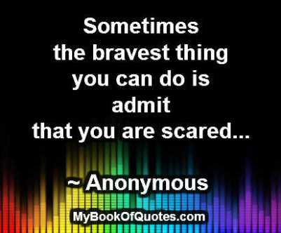 Sometimes the bravest thing you can do is admit that you are scared