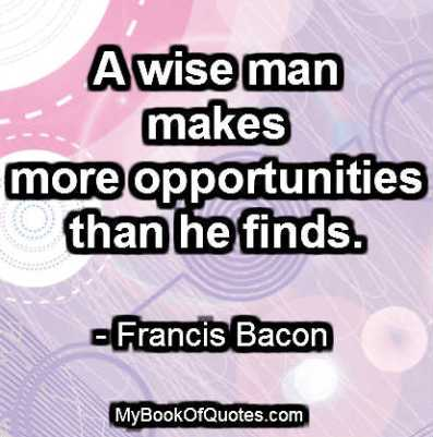 A wise man makes more opportunities than he finds