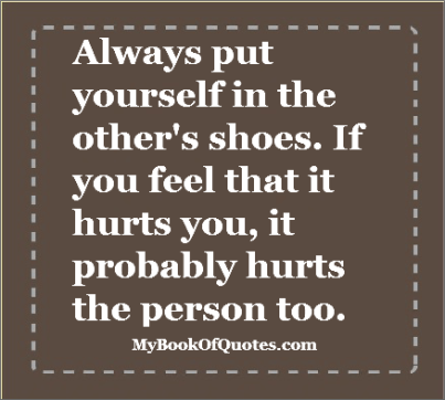 Always put yourself in the other persons shoes
