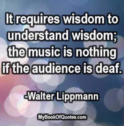 It requires wisdom to understand wisdom