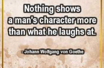 Nothing shows a man's character more than what he laughs at