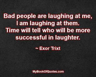 Bad people are laughing at me