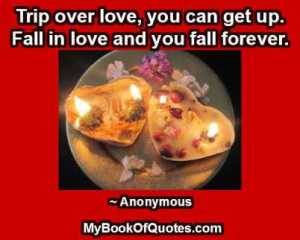 Trip over love, you can get up. Fall in love and you fall forever.