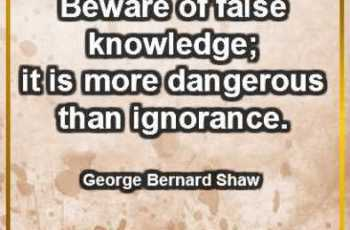 Beware of false knowledge; it is more dangerous than ignorance. ~ George Bernard Shaw