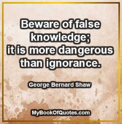 Beware of false knowledge; it is more dangerous than ignorance. ~ George Bernard Shaw