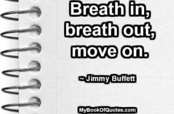 Breath in, breath out, move on. ~ Jimmy Buffett