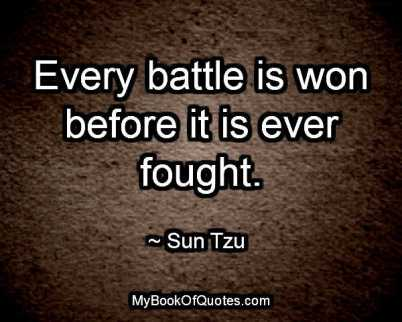 Every battle is won before it is ever fought. ~ Sun Tzu