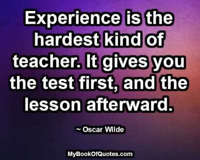 Experience is the hardest kind of teacher. It gives you the test first, and the lesson afterward. ~ Oscar Wilde