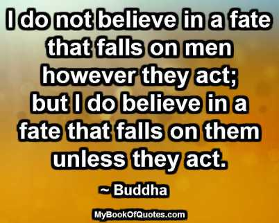 I do not believe in a fate that falls on men however they act; but I do believe in a fate that falls on them unless they act. ~ Buddha