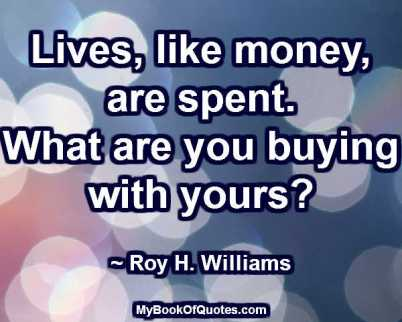 Lives, like money, are spent. What are you buying with yours? ~ Roy H. Williams