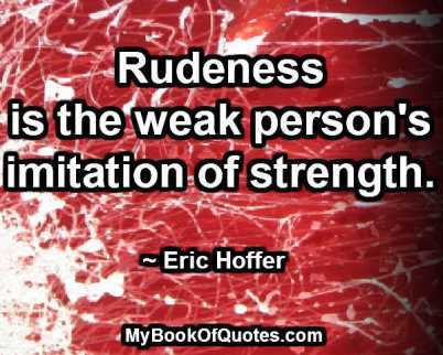 Rudeness is the weak person's imitation of strength. ~ Eric Hoffer