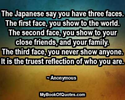 The Japanese say you have three faces. The first face, you show to the world. The second face, you show to your close friends, and your family. The third face, you never show anyone. It is the truest reflection of who you are. ~ Anonymous