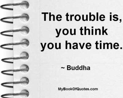 The trouble is, you think you have time. ~ Buddha
