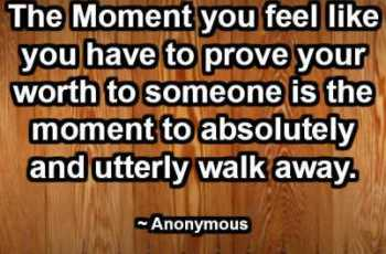 The Moment you feel like you have to prove your worth to someone is the moment to absolutely and utterly walk away. ~ Anonymous