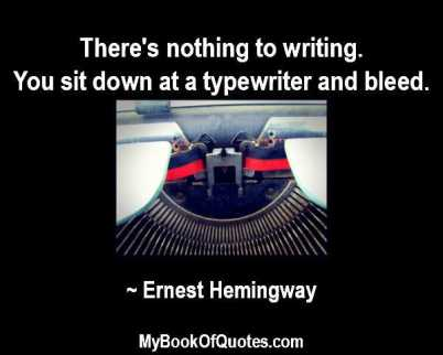 There's nothing to writing. You sit down at a typewriter and bleed. ~ Ernest Hemingway