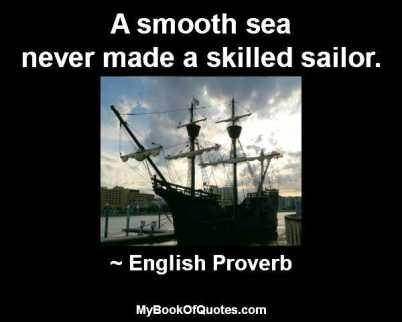 A smooth sea never made a skilled sailor. ~ English Proverb
