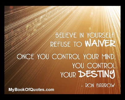 Believe in yourself. Refuse to waiver, once you control you mind you control your destiny. ~ Ron Barrow