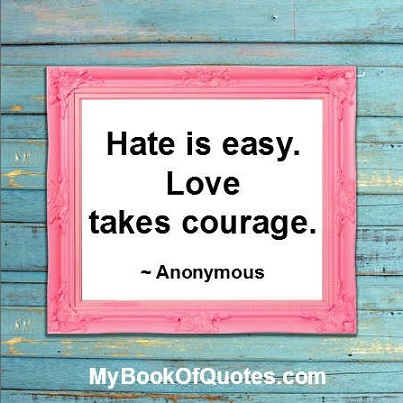 Hate is easy. Love takes courage. ~ Anonymous