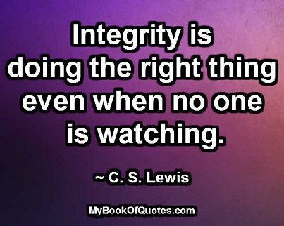 Integrity is doing the right thing even when no one is watching. ~ C.S. Lewis