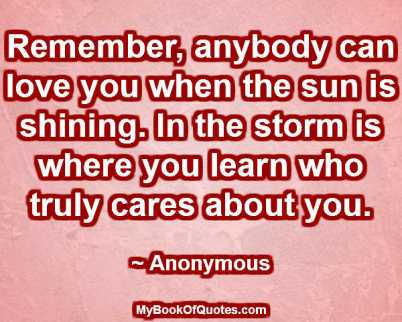 Remember, anybody can love you when the sun is shining. In the storm is where you learn who truly cares about you. ~ Anonymous