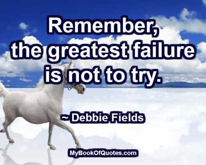 Remember, the greatest failure is not to try. ~ Debbie Fields