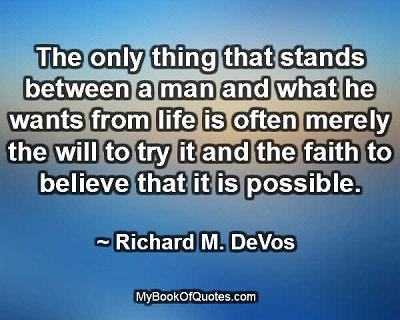 The only thing that stands between a man and what he wants from life is often merely the will to try it and the faith to believe that it is possible. ~ Richard M. DeVos