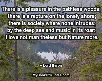There is a pleasure in the pathless woods; there is a rapture on the lonely shore; there is society where none intrudes; by the deep sea, and music in its roar: I love not man theless but Nature more. ~ Lord Byron