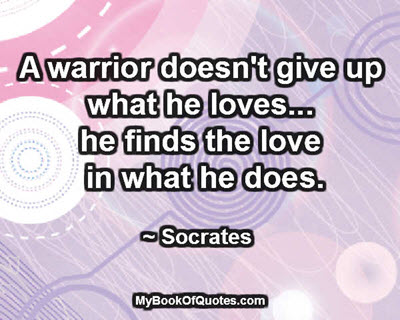 A warrior doesn't give up what he loves... he finds the love in what he does. ~ Socrates