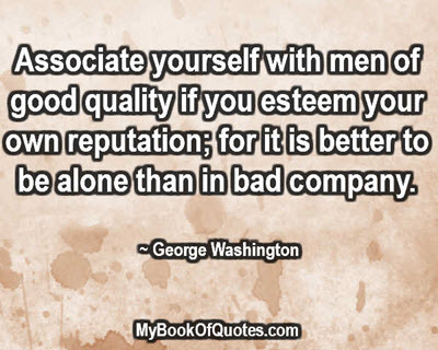 Associate yourself with men of good quality if you esteem your own reputation; for it is better to be alone than in bad company. ~ George Washington
