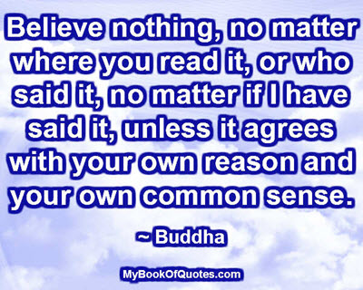 Believe nothing, no matter where you read it, or who said it, no matter if I have said it, unless it agrees with your own reason and your own common sense. ~ Buddha