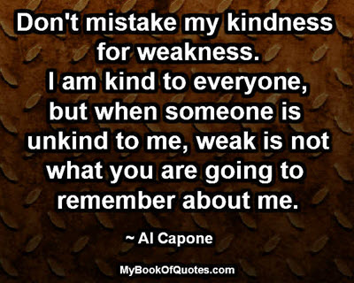 Don't mistake my kindness for weakness. I am kind to everyone, but when someone is unkind to me, weak is not what you are going to remember about me. ~ Al Capone
