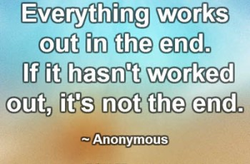 Everything works out in the end.  If it hasn't worked out, it's not the end. ~ Anonymous