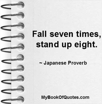 Fall seven times, stand up eight. ~ Japanese Proverb