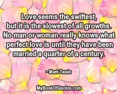 Love seems the swiftest, but it is the slowest of all growths.  No man or woman really know what perfect love is until they have been married a quarter of a century. ~ Mark Twain