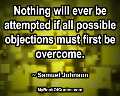 Nothing will ever be attempted if all possible objections must first be overcome. ~ Samuel Johnson