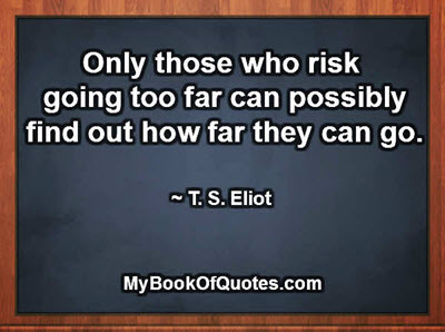 Only those who risk going too far can possibly find out how far they can go. ~ T. S. Eliot