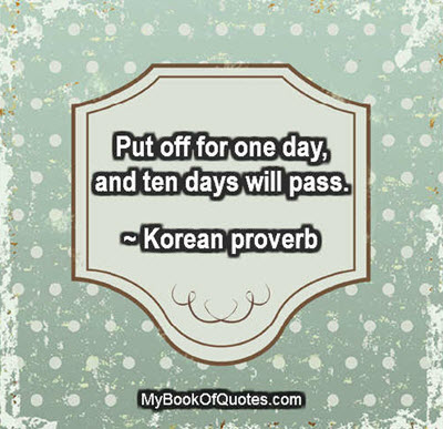 Put off for one day, and ten days will pass. ~ Korean proverb