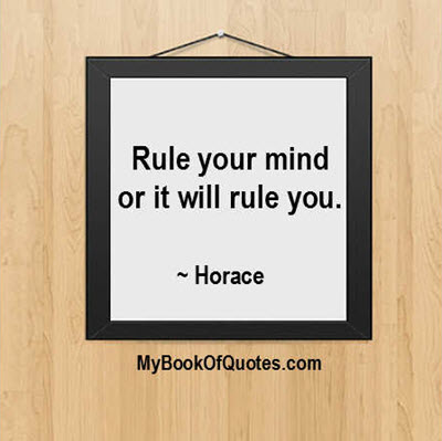 Rule your mind or it will rule you. ~ Horace