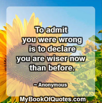 To admit you were wrong is to declare you are wiser now than before. ~ Anonymous