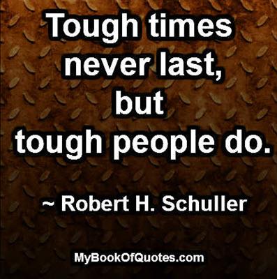 Tough times never last, but tough people do. ~ Robert H. Schuller