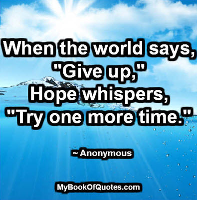 """When the world says, """"Give up,"""" hope whispers, """"Try one more time."""" ~ Anonymous"""