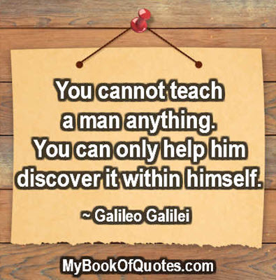 You cannot teach a man anything. You can only help him discover it within himself. ~ Galileo Galilei
